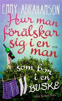 Bokomslag Hur man förälskar sig i en man som bor i en buske av Emmy Abrahamson